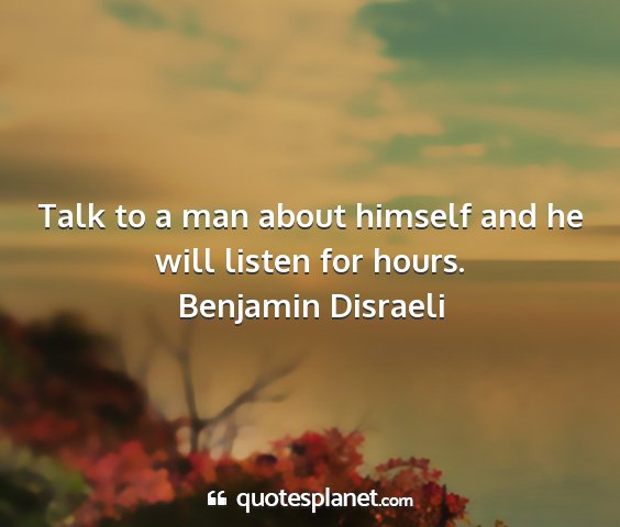 Benjamin disraeli - talk to a man about himself and he will listen...
