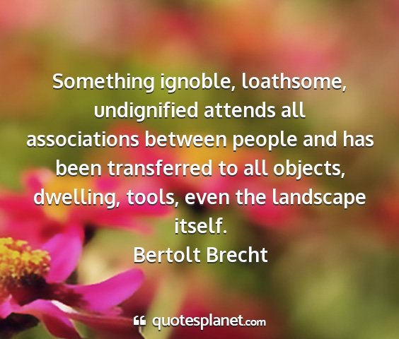 Bertolt brecht - something ignoble, loathsome, undignified attends...