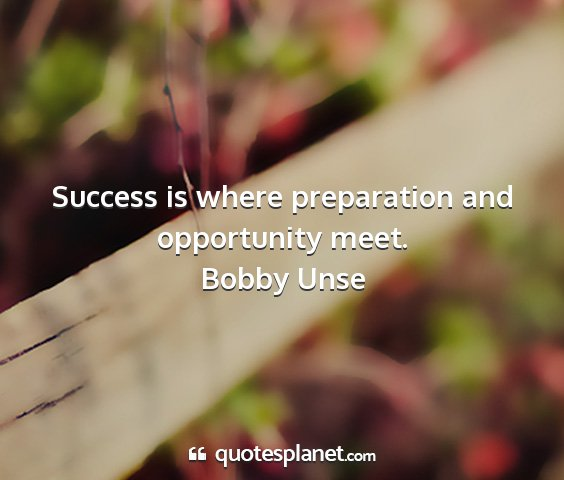 Bobby unse - success is where preparation and opportunity meet....