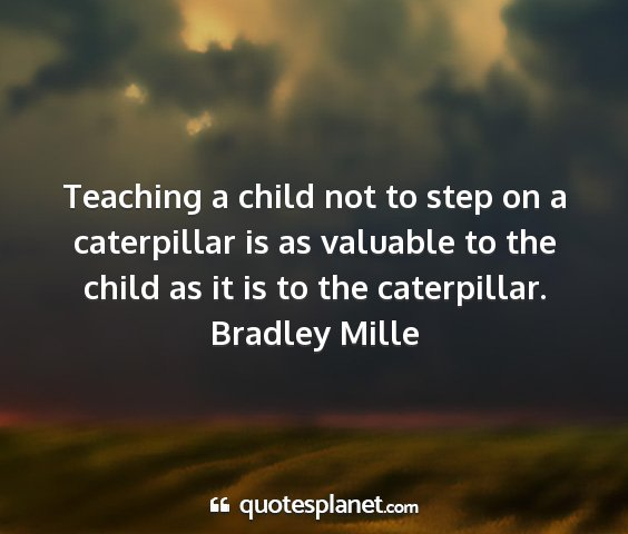 Bradley mille - teaching a child not to step on a caterpillar is...