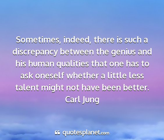 Carl jung - sometimes, indeed, there is such a discrepancy...