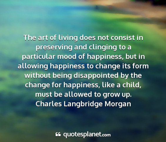 Charles langbridge morgan - the art of living does not consist in preserving...
