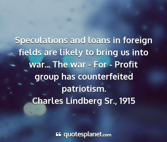 Charles lindberg sr., 1915 - speculations and loans in foreign fields are...