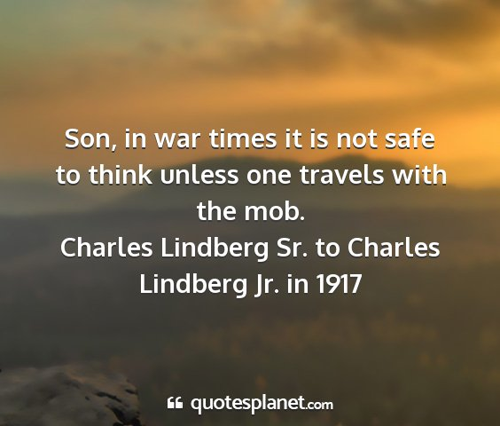Charles lindberg sr. to charles lindberg jr. in 1917 - son, in war times it is not safe to think unless...