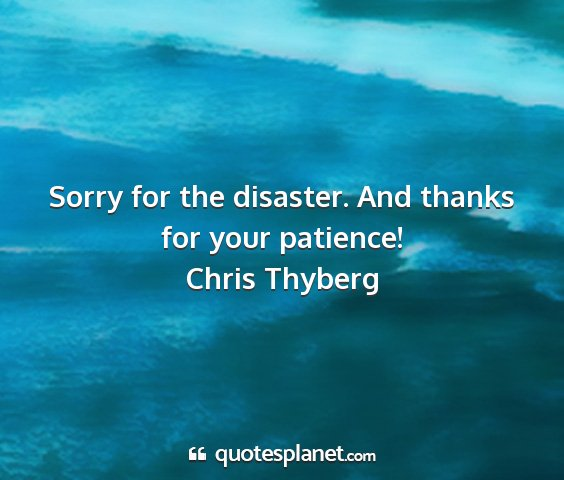Chris thyberg - sorry for the disaster. and thanks for your...
