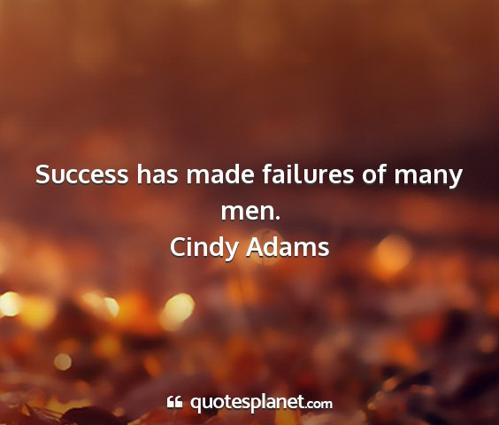 Cindy adams - success has made failures of many men....