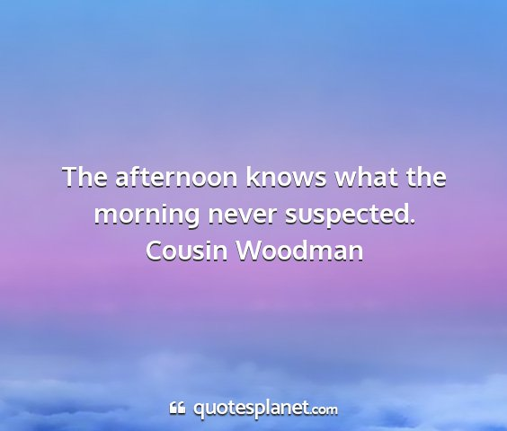 Cousin woodman - the afternoon knows what the morning never...