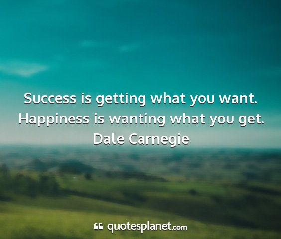 Dale carnegie - success is getting what you want. happiness is...