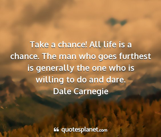 Dale carnegie - take a chance! all life is a chance. the man who...