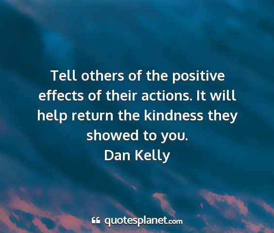 Dan kelly - tell others of the positive effects of their...