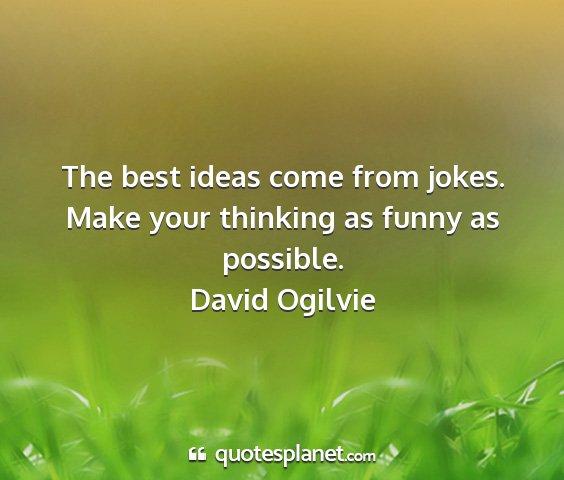 David ogilvie - the best ideas come from jokes. make your...