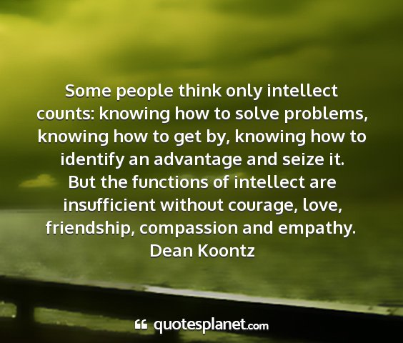 Dean koontz - some people think only intellect counts: knowing...