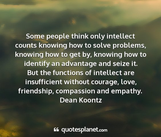 Dean koontz - some people think only intellect counts knowing...