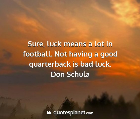 Don schula - sure, luck means a lot in football. not having a...
