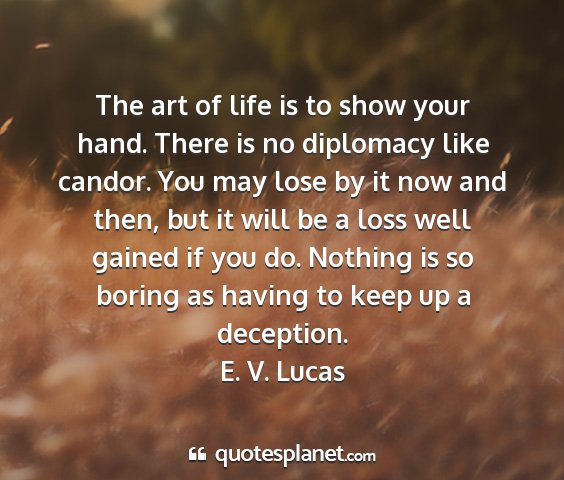 E. v. lucas - the art of life is to show your hand. there is no...