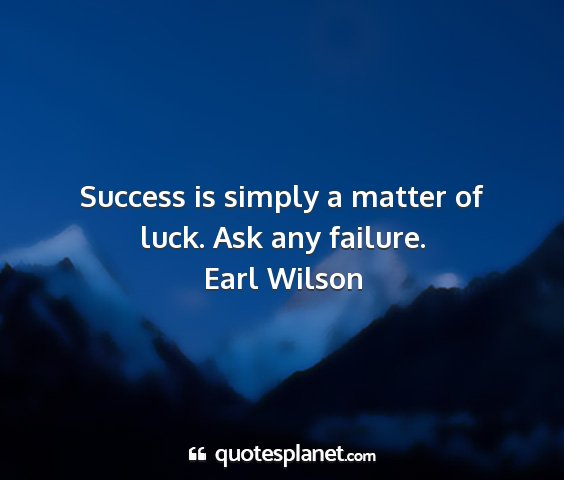 Earl wilson - success is simply a matter of luck. ask any...
