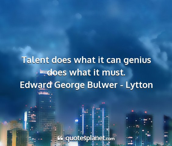 Edward george bulwer - lytton - talent does what it can genius does what it must....