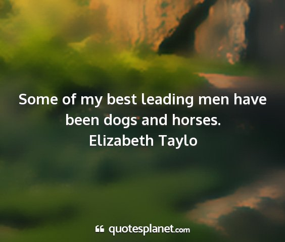 Elizabeth taylo - some of my best leading men have been dogs and...