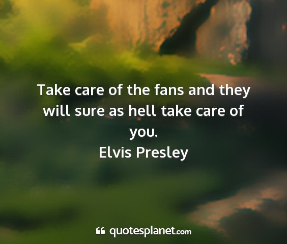 Elvis presley - take care of the fans and they will sure as hell...