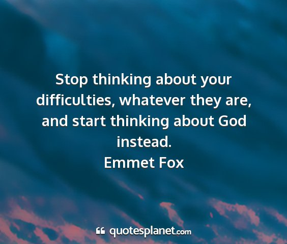 Emmet fox - stop thinking about your difficulties, whatever...