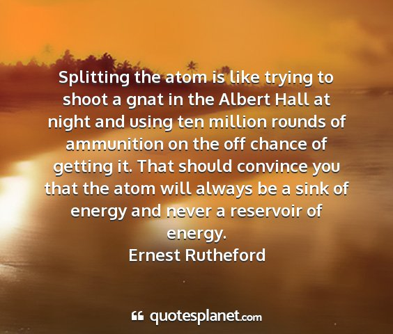 Ernest rutheford - splitting the atom is like trying to shoot a gnat...