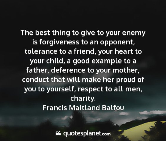Francis maitland balfou - the best thing to give to your enemy is...