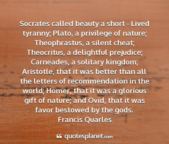 Francis quarles - socrates called beauty a short - lived tyranny;...