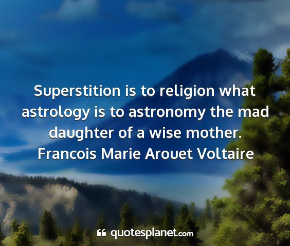 Francois marie arouet voltaire - superstition is to religion what astrology is to...
