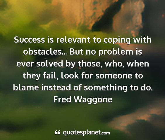 Fred waggone - success is relevant to coping with obstacles......