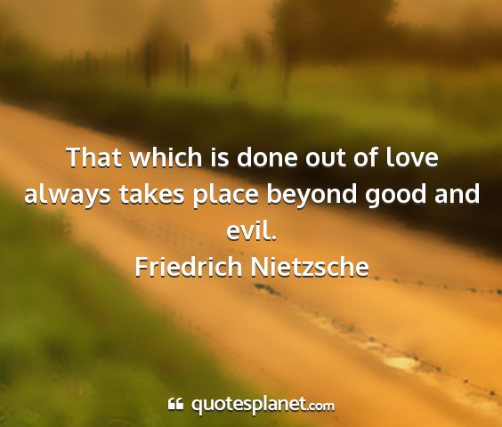 Friedrich nietzsche - that which is done out of love always takes place...