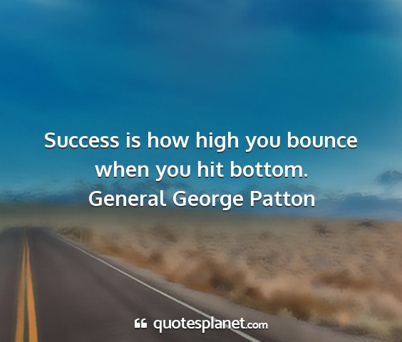 General george patton - success is how high you bounce when you hit...