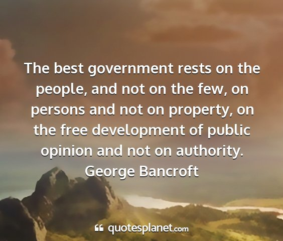 George bancroft - the best government rests on the people, and not...