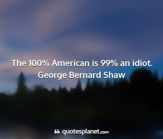 George bernard shaw - the 100% american is 99% an idiot....