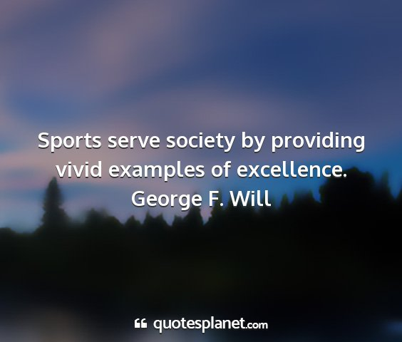 George f. will - sports serve society by providing vivid examples...
