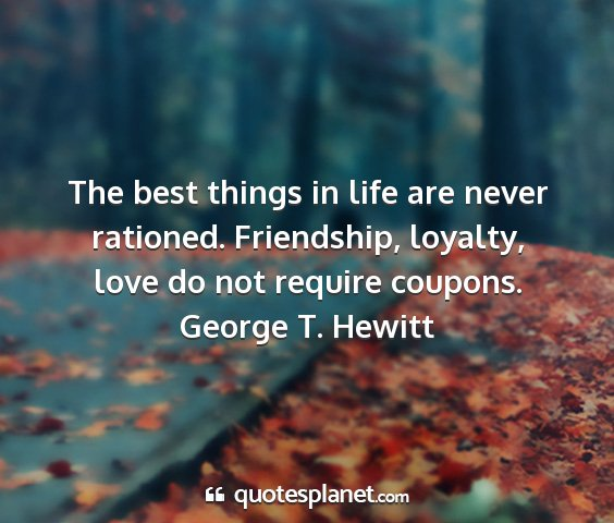 George t. hewitt - the best things in life are never rationed....