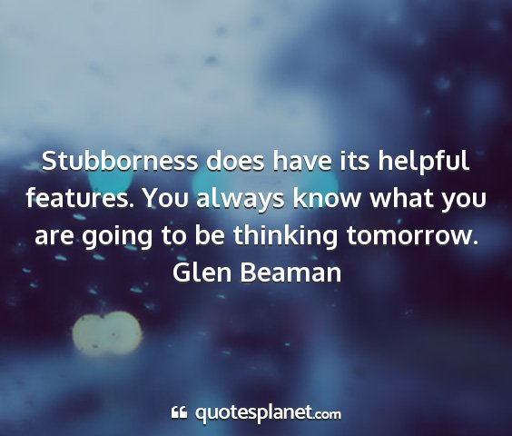 Glen beaman - stubborness does have its helpful features. you...