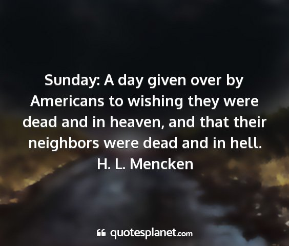 H. l. mencken - sunday: a day given over by americans to wishing...