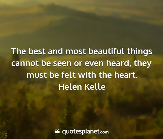 Helen kelle - the best and most beautiful things cannot be seen...