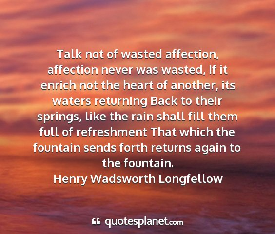 Henry wadsworth longfellow - talk not of wasted affection, affection never was...