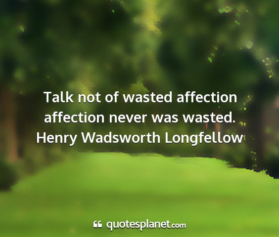Henry wadsworth longfellow - talk not of wasted affection affection never was...