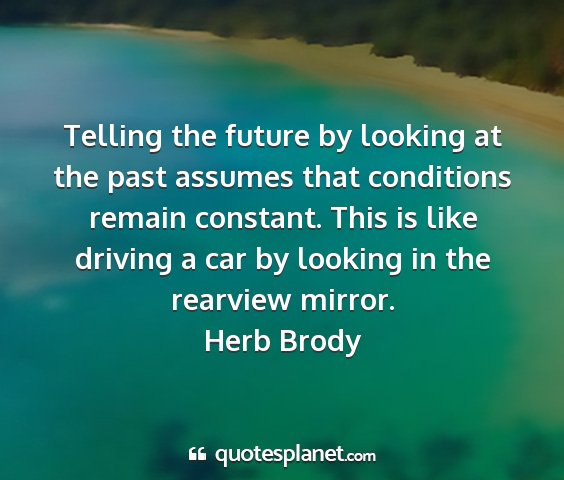 Herb brody - telling the future by looking at the past assumes...