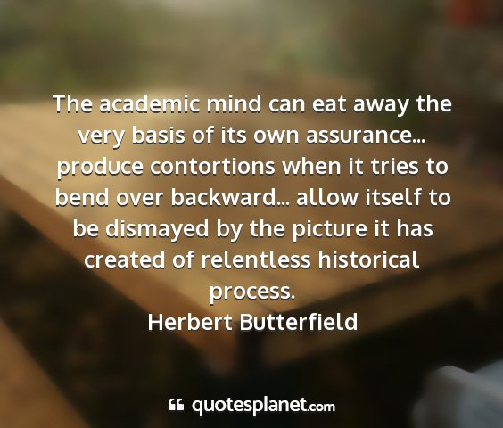 Herbert butterfield - the academic mind can eat away the very basis of...