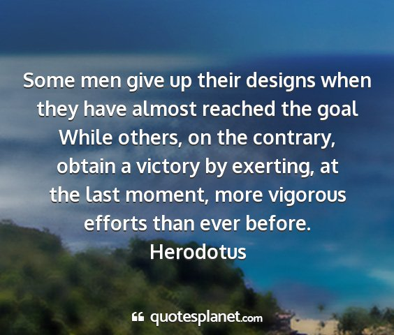 Herodotus - some men give up their designs when they have...