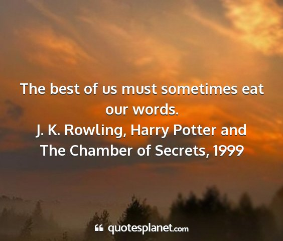 J. k. rowling, harry potter and the chamber of secrets, 1999 - the best of us must sometimes eat our words....