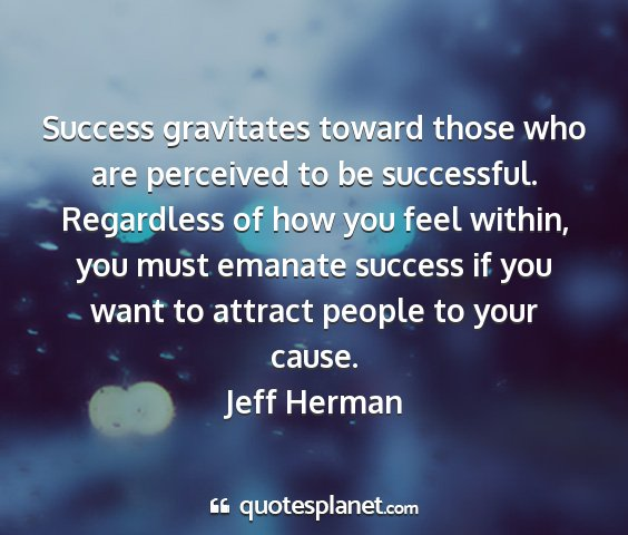 Jeff herman - success gravitates toward those who are perceived...