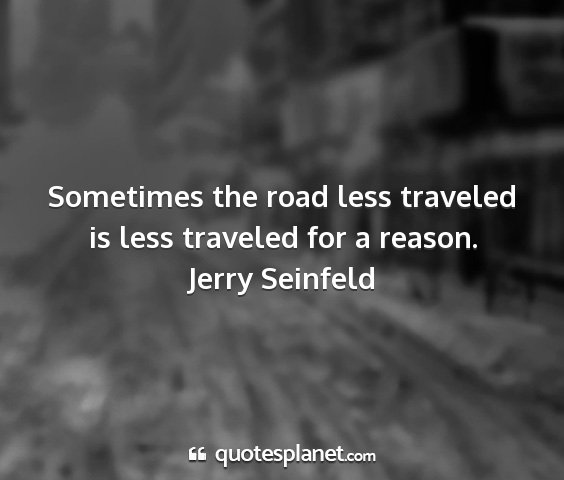 Jerry seinfeld - sometimes the road less traveled is less traveled...