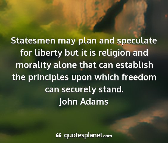 John adams - statesmen may plan and speculate for liberty but...