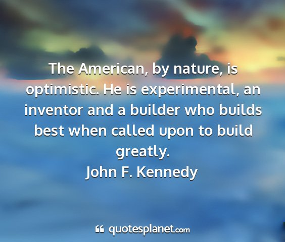 John f. kennedy - the american, by nature, is optimistic. he is...