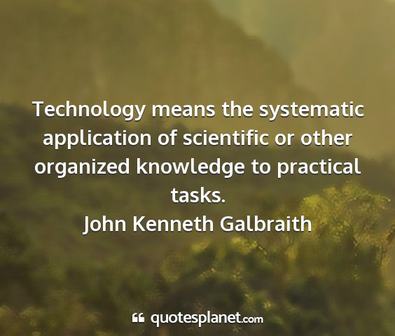 John kenneth galbraith - technology means the systematic application of...