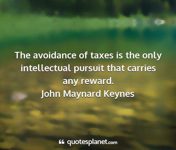 John maynard keynes - the avoidance of taxes is the only intellectual...